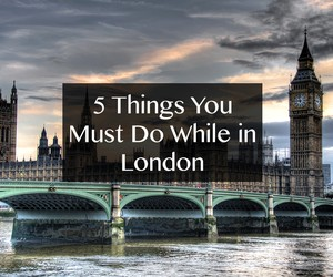 5 Things You Must See While in London